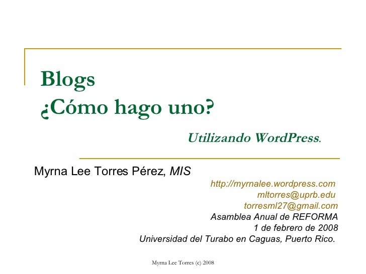 Blogs ¿Cómo hago uno? Utilizando WordPress . Myrna Lee Torres Pérez,  MIS http://myrnalee.wordpress.com   [email_address] ...