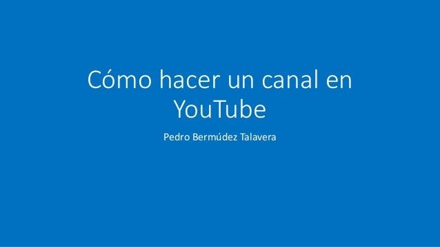 Cómo hacer un canal en YouTube Pedro Bermúdez Talavera
