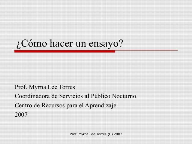 Prof. Myrna Lee Torres (C) 2007 ¿Cómo hacer un ensayo? Prof. Myrna Lee Torres Coordinadora de Servicios al Público Nocturn...