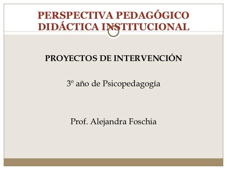 PERSPECTIVA PEDAGÓGICO DIDÁCTICA INSTITUCIONAL <ul><li>PROYECTOS DE INTERVENCIÓN </li></ul><ul><li>3º año de Psicopedagogí...