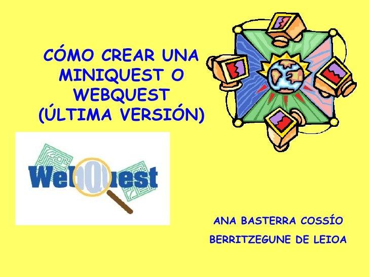 CÓMO CREAR UNA MINIQUEST O WEBQUEST (ÚLTIMA VERSIÓN) ANA BASTERRA COSSÍO BERRITZEGUNE DE LEIOA