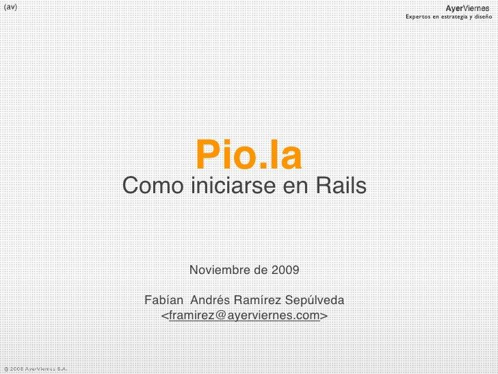 Expertos en estrategia y diseño              Pio.la Como iniciarse en Rails           Noviembre de 2009    Fabían Andrés R...
