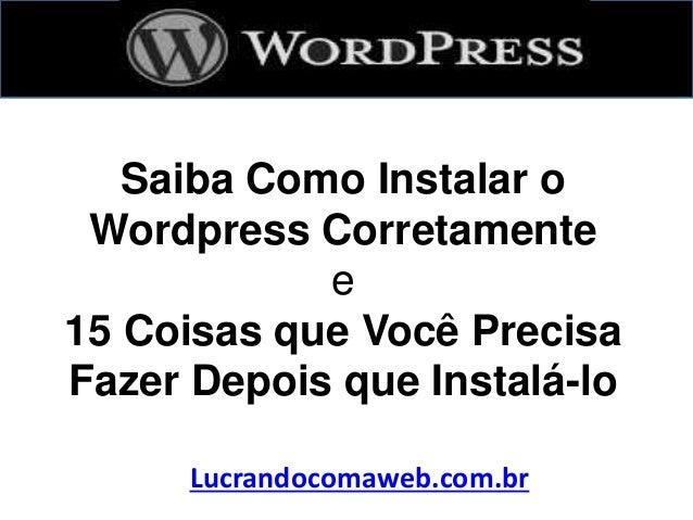 Saiba Como Instalar o Wordpress Corretamente e 15 Coisas que Você Precisa Fazer Depois que Instalá-lo Lucrandocomaweb.com....