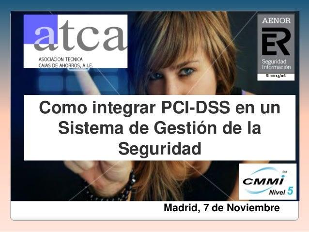 Como integrar PCI-DSS en un Sistema de Gestión de la Seguridad Madrid, 7 de Noviembre SI-0015/06