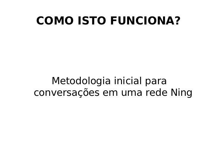 COMO ISTO FUNCIONA? <ul><ul><li>Metodologia inicial para  conversações em uma rede Ning </li></ul></ul>