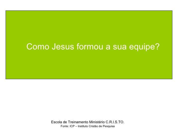 Como Jesus formou a sua equipe? Escola de Treinamento Ministério C.R.I.S.TO. Fonte: ICP – Instituto Cristão de Pesquisa
