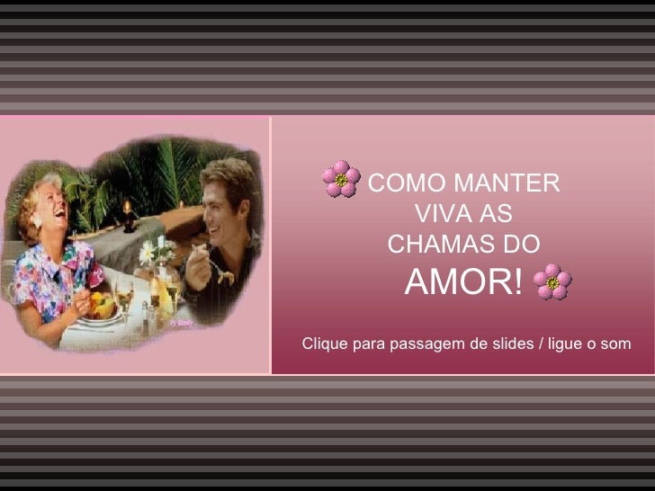 Clique para passagem de slides / ligue o som COMO MANTER VIVA AS CHAMAS DO   AMOR!