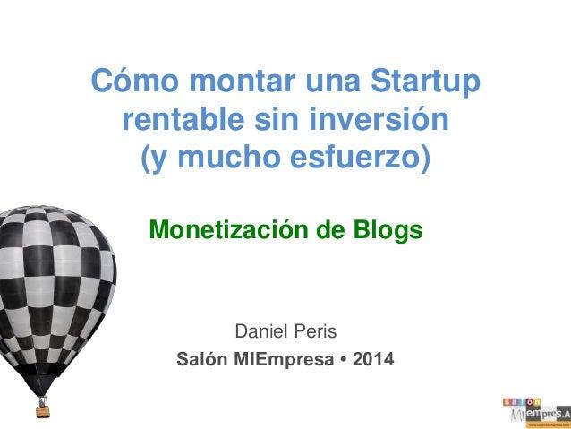 Cómo montar una Startup rentable sin inversión (y mucho esfuerzo) Monetización de Blogs  Daniel Peris Salón MIEmpresa • 20...