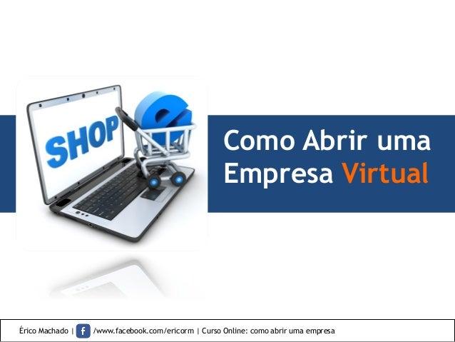 Como Abrir uma Empresa Virtual Érico Machado | /www.facebook.com/ericorm | Curso Online: como abrir uma empresa