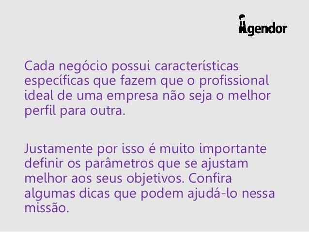 Cada negócio possui características específicas que fazem que o profissional ideal de uma empresa não seja o melhor perfil...