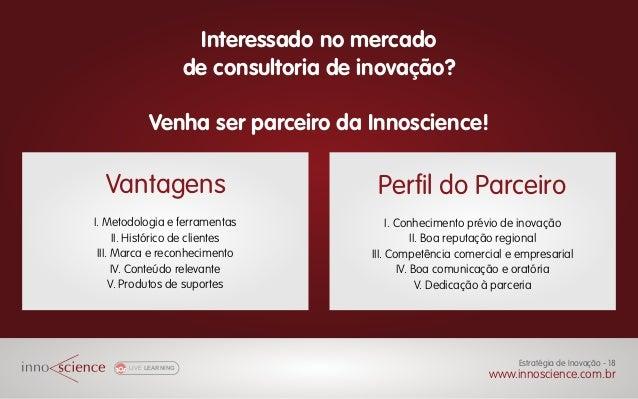LIVE LEARNING www.innoscience.com.br Estratégia de Inovação - 18 Interessado no mercado de consultoria de inovação? Venha ...