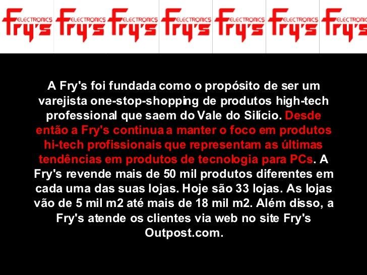 A Fry's foi fundada como o propósito de ser um varejista one-stop-shopping de produtos high-tech professional que saem do ...