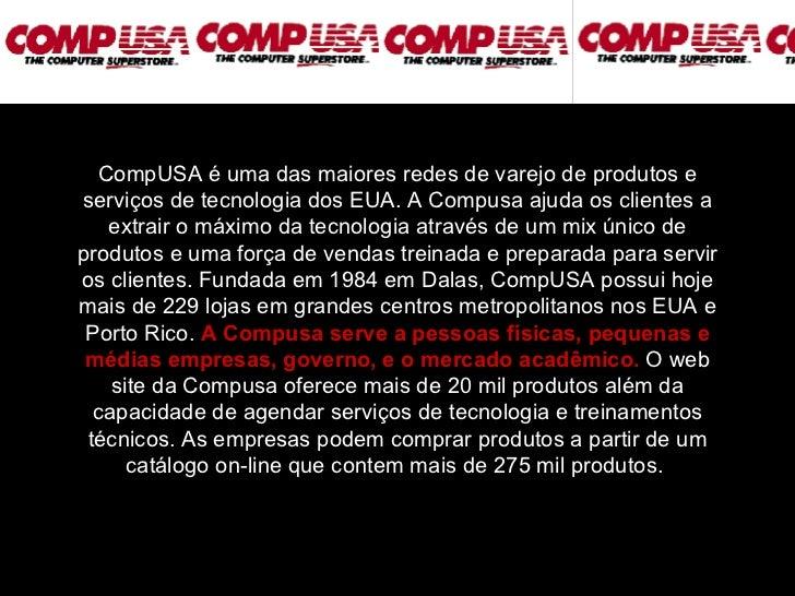 CompUSA é uma das maiores redes de varejo de produtos e serviços de tecnologia dos EUA. A Compusa ajuda os clientes a extr...