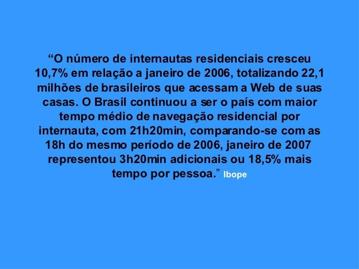 """"""" O número de internautas residenciais cresceu 10,7% em relação a janeiro de 2006, totalizando 22,1 milhõesde brasileiros..."""