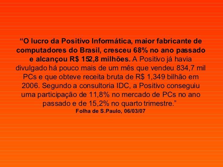 """"""" O lucro da Positivo Informática, maior fabricante de computadores do Brasil, cresceu 68% no ano passado e alcançou R$ 15..."""