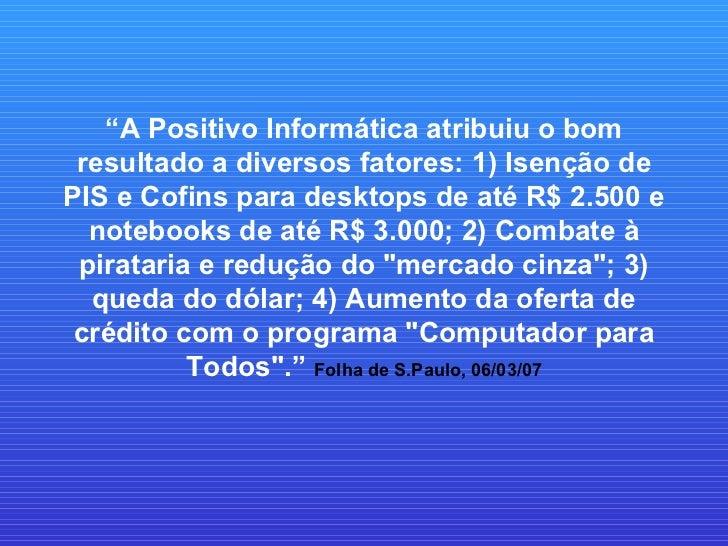 """"""" A Positivo Informática atribuiu o bom resultado a diversos fatores: 1) Isenção de PIS e Cofins para desktops de até R$ 2..."""