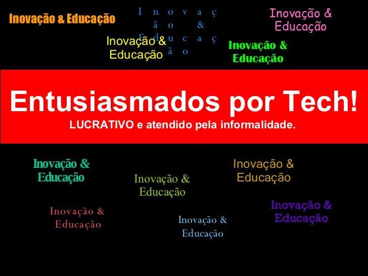 Entusiasmados por Tech! LUCRATIVO e atendido pela informalidade.  Inovação & Educação Inovação & Educação Inovação & Educa...