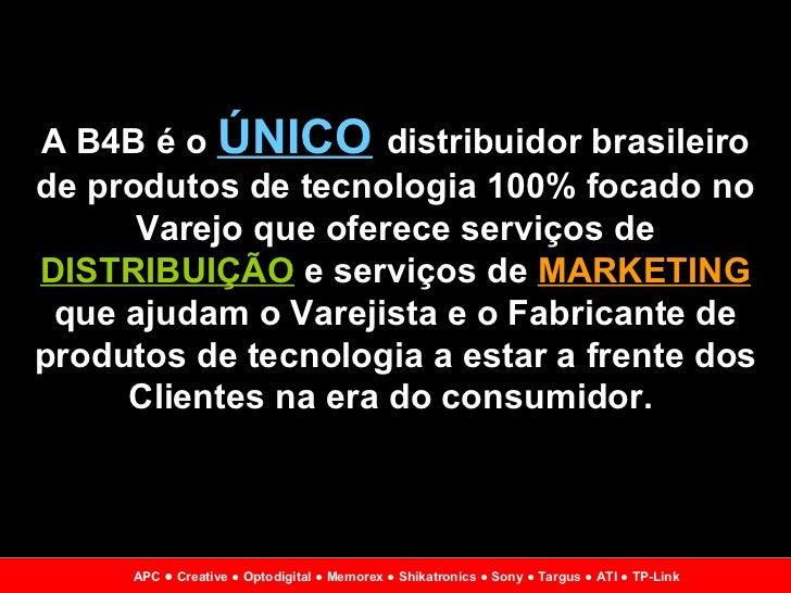 A B4B é o  ÚNICO   distribuidor brasileiro de produtos de tecnologia 100% focado no Varejo que oferece serviços de  DISTRI...