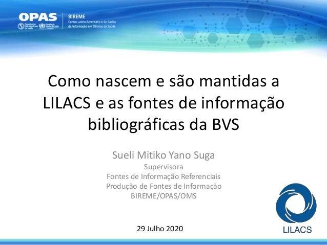 Como nascem e s�o mantidas a LILACS e as fontes de informa��o bibliogr�ficas da BVS Sueli Mitiko Yano Suga Supervisora Fon...