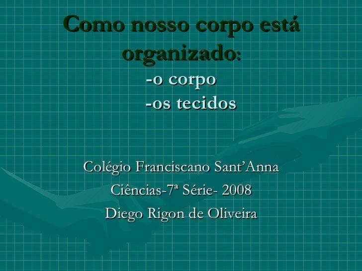 Como nosso corpo está organizado : -o corpo   -os tecidos   Colégio Franciscano Sant'Anna Ciências-7ª Série- 2008 Diego Ri...
