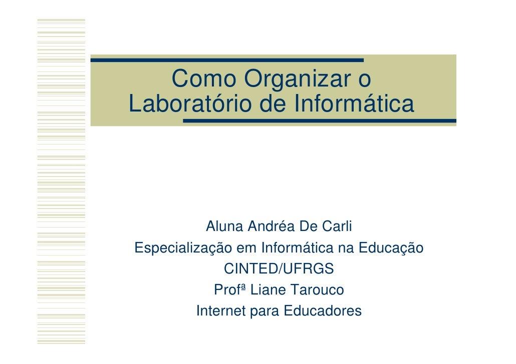 Como Organizar o Laboratório de Informática               Aluna Andréa De Carli Especialização em Informática na Educação ...