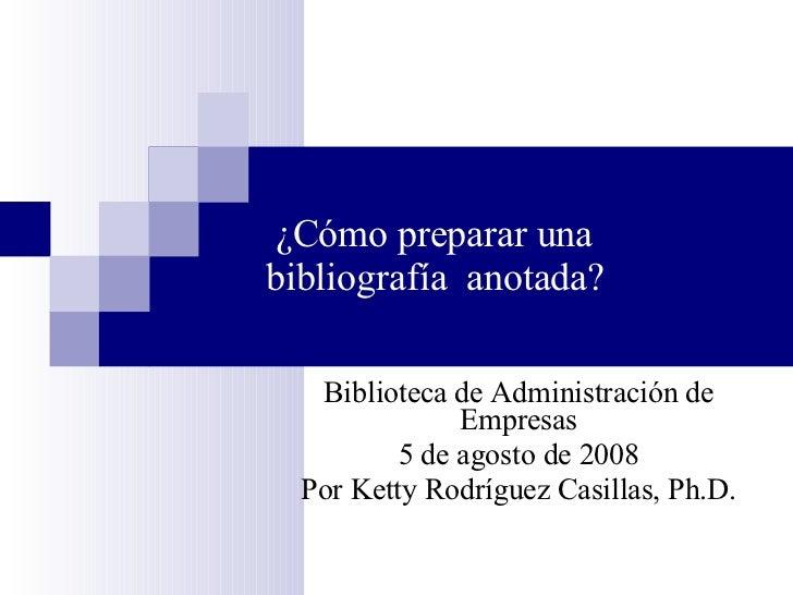 ¿Cómo preparar una bibliografía  anotada? Biblioteca de Administración de Empresas 5 de agosto de 2008 Por Ketty Rodr í gu...