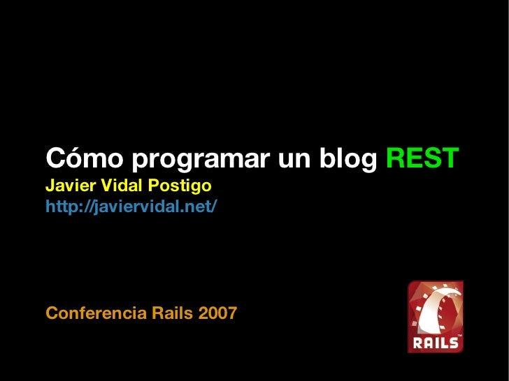 Cómo programar un blog  REST Javier Vidal Postigo http://javiervidal.net/ Conferencia Rails 2007