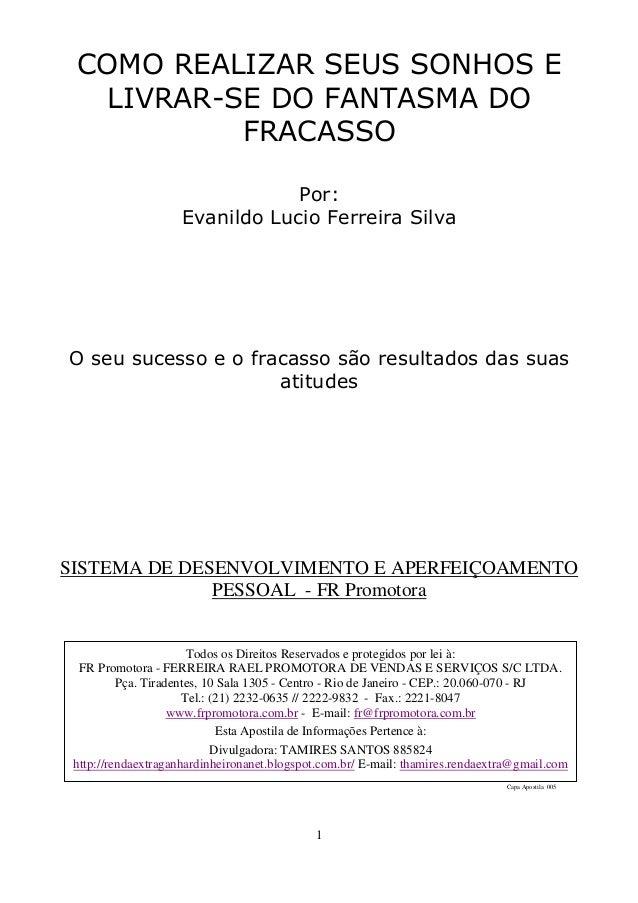 1 COMO REALIZAR SEUS SONHOS E LIVRAR-SE DO FANTASMA DO FRACASSO Por: Evanildo Lucio Ferreira Silva O seu sucesso e o fraca...