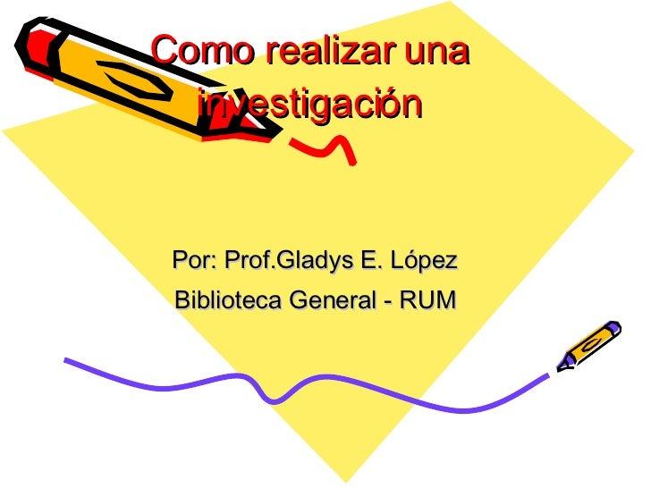 Como  realizar  una investigaci ón Por: Prof.Gladys E. López Biblioteca General - RUM
