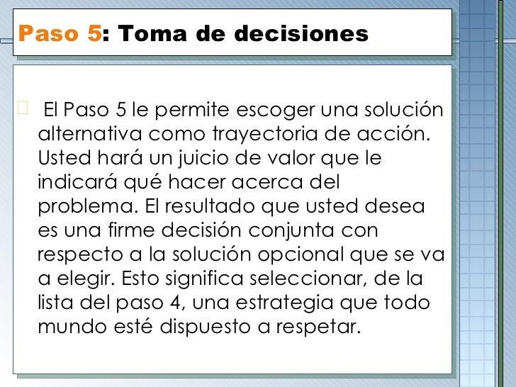 Paso  5 :  Toma de decisiones <ul><li>El Paso 5 le permite escoger una solución alternativa como trayectoria de acción. Us...