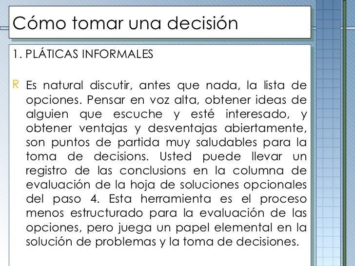 Cómo tomar una decisión <ul><li>1. PLÁTICAS INFORMALES </li></ul><ul><li>Es natural discutir, antes que nada, la lista de ...