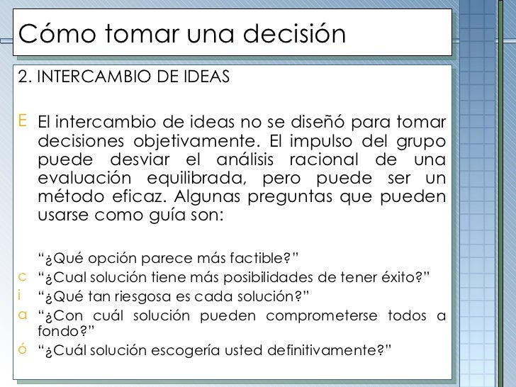 Cómo tomar una decisión <ul><li>2. INTERCAMBIO DE IDEAS </li></ul><ul><li>El intercambio de ideas no se diseñó para tomar ...