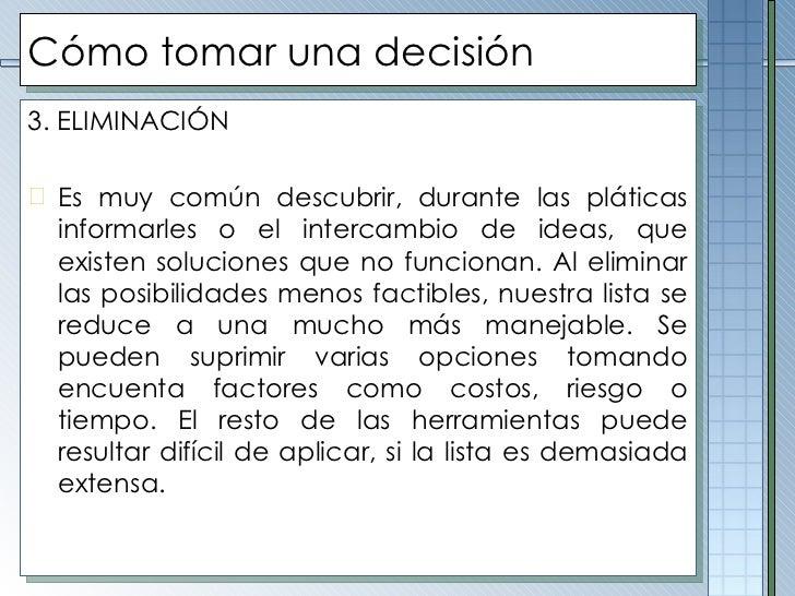 Cómo tomar una decisión <ul><li>3. ELIMINACIÓN </li></ul><ul><li>Es muy común descubrir, durante las pláticas informarles ...