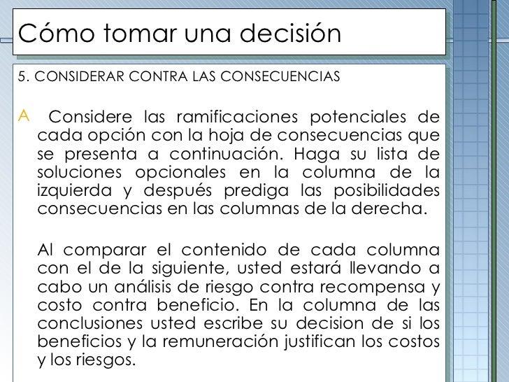 Cómo tomar una decisión <ul><li>5.   CONSIDERAR CONTRA LAS CONSECUENCIAS </li></ul><ul><li>Considere las ramificaciones po...