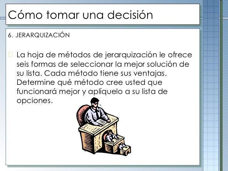 Cómo tomar una decisión <ul><li>6.   JERARQUIZACIÓN </li></ul><ul><li>La hoja de métodos de jerarquización le ofrece seis ...