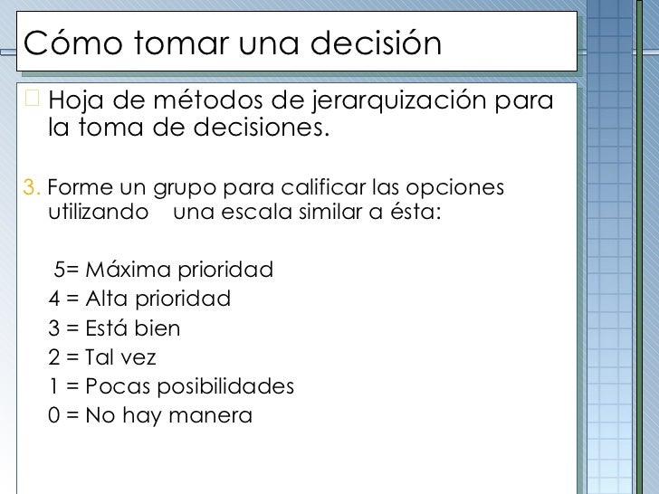 Cómo tomar una decisión <ul><li>Hoja de métodos de jerarquización para la toma de decisiones. </li></ul><ul><li>3.  Forme ...