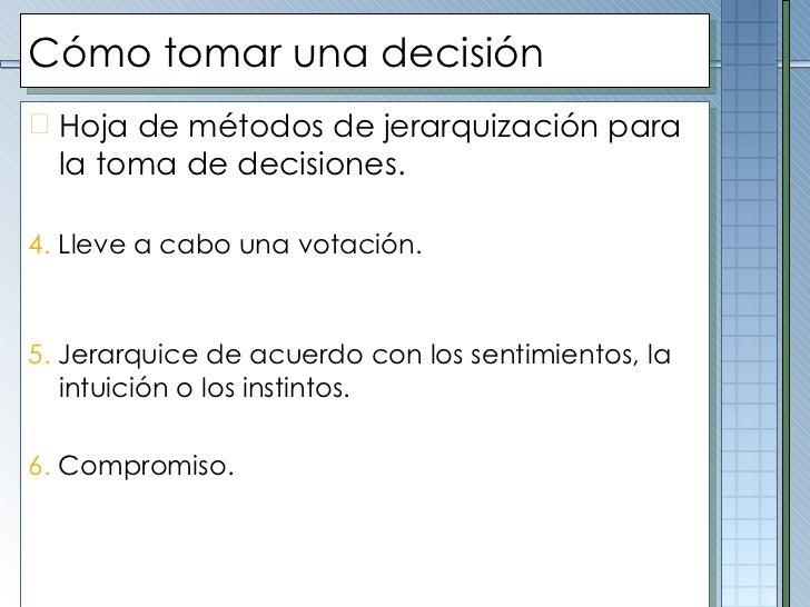 Cómo tomar una decisión <ul><li>Hoja de métodos de jerarquización para la toma de decisiones. </li></ul><ul><li>4.  Lleve ...