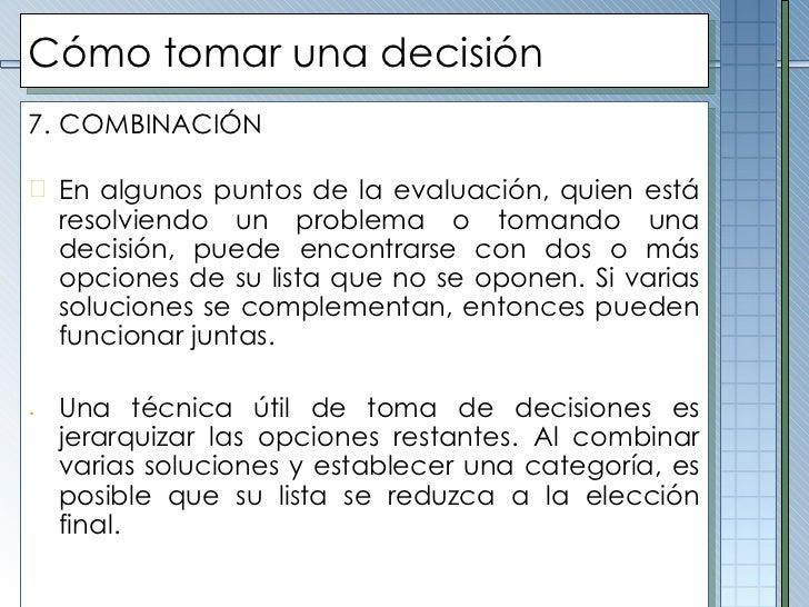 Cómo tomar una decisión <ul><li>7.   COMBINACIÓN </li></ul><ul><li>En algunos puntos de la evaluación, quien está resolvie...