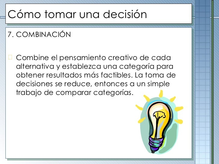 Cómo tomar una decisión <ul><li>7.   COMBINACIÓN </li></ul><ul><li>Combine el pensamiento creativo de cada alternativa y e...