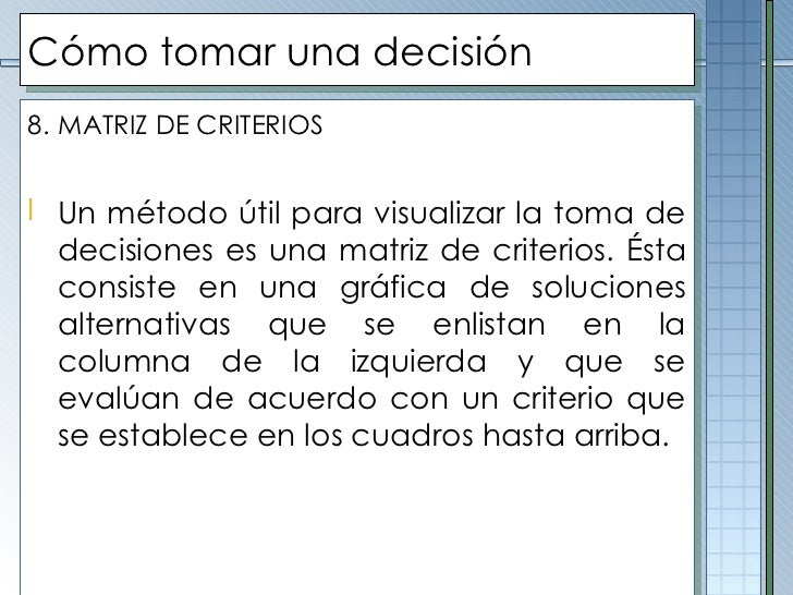 Cómo tomar una decisión <ul><li>8.   MATRIZ DE CRITERIOS </li></ul><ul><li>Un método útil para visualizar la toma de decis...
