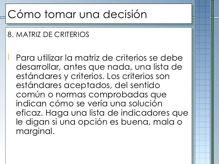 Cómo tomar una decisión <ul><li>8.   MATRIZ DE CRITERIOS </li></ul><ul><li>Para utilizar la matriz de criterios se debe de...