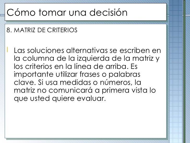 Cómo tomar una decisión <ul><li>8.   MATRIZ DE CRITERIOS </li></ul><ul><li>Las soluciones alternativas se escriben en la c...