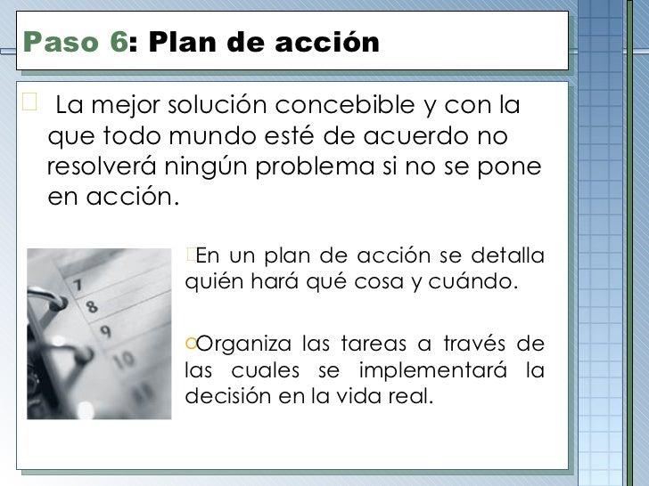 Paso  6 :  Plan de acción <ul><li>La mejor solución concebible y con la que todo mundo esté de acuerdo no resolverá ningún...