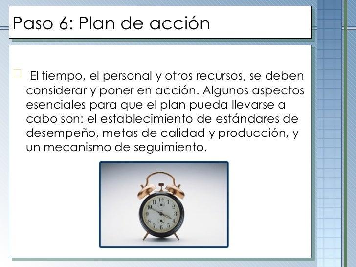 Paso  6 :  Plan de acción <ul><li>El tiempo, el personal y otros recursos, se deben considerar y poner en acción. Algunos ...