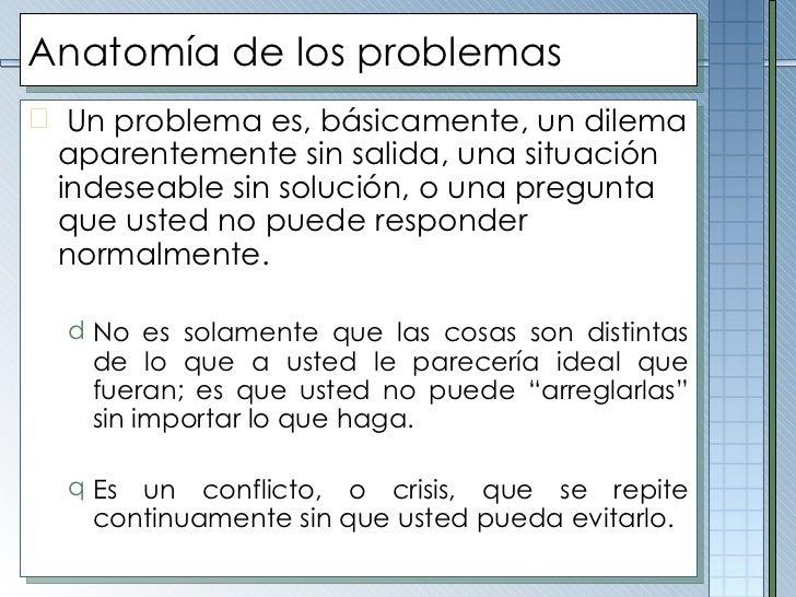 Anatomía de los problemas <ul><li>Un problema es, básicamente, un dilema aparentemente sin salida, una situación indeseabl...