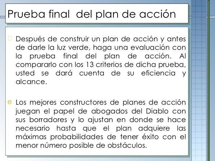 Prueba final  del plan de acción <ul><li>Después de construir un plan de acción y antes de darle la luz verde, haga una ev...