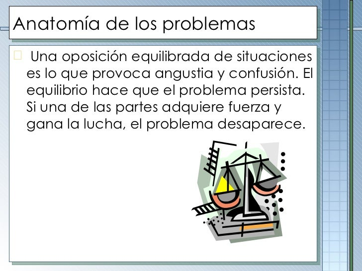 Anatomía de los problemas <ul><li>Una oposición equilibrada de situaciones es lo que provoca angustia y confusión. El equi...