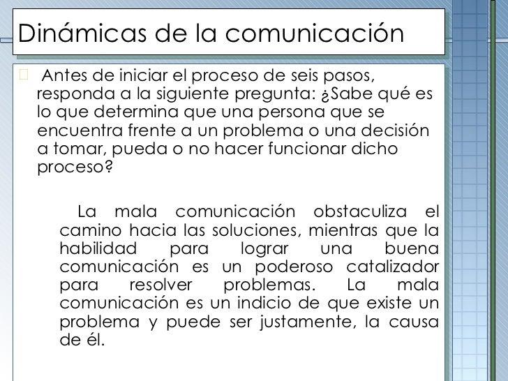 Dinámicas de la comunicación <ul><li>Antes de iniciar el proceso de seis pasos, responda a la siguiente pregunta: ¿Sabe qu...