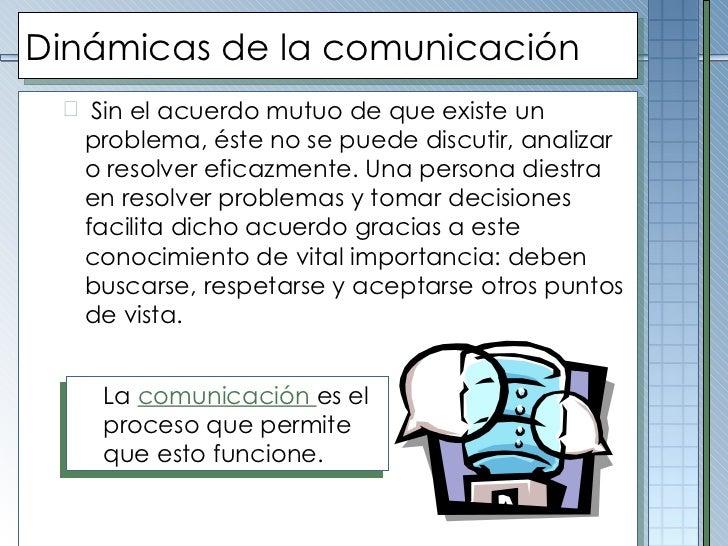 Dinámicas de la comunicación <ul><ul><li>Sin el acuerdo mutuo de que existe un problema, éste no se puede discutir, analiz...