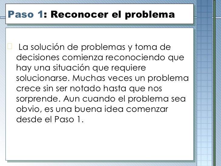 Paso 1 : Reconocer el problema <ul><li>La solución de problemas y toma de decisiones comienza reconociendo que hay una sit...